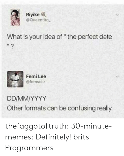 """Perfect Date: Riyikee  @Queentito  What is your idea of """" the perfect date  I1  Femi Lee  @femscie  Other formats can be confusing really thefaggotoftruth:  30-minute-memes:  Definitely!  brits  Programmers"""