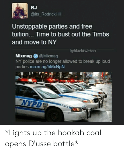 Police, Break, and Free: RJ  its RodrickHill  Unstoppable parties and free  tuition... Time to bust out the Timbs  and move to NY  ig:blacktwitter1  Mixmag@Mixmag  NY police are no longer allowed to break up loud  parties mixm.ag/bMxNpN *Lights up the hookah coal  opens D'usse bottle*