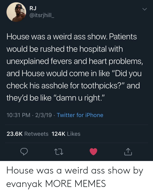 "Be Like, Dank, and Iphone: RJ  @itsrjhill  House was a weird ass show. Patients  would be rushed the hospital with  unexplained fevers and heart problems,  and House would come in like ""Did vou  check his asshole for toothpicks?"" and  they'd be like ""damn u right.""  10:31 PM 2/3/19 Twitter for iPhone  23.6K Retweets 124K Likes House was a weird ass show by evanyak MORE MEMES"