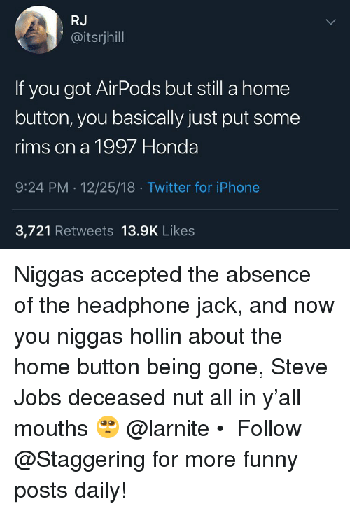 headphone: RJ  @itsrjhill  If you got AirPods but still a home  button, you basically just put some  rims on a 1997 Honda  9:24 PM 12/25/18 Twitter for iPhone  3,721 Retweets 13.9K Likes Niggas accepted the absence of the headphone jack, and now you niggas hollin about the home button being gone, Steve Jobs deceased nut all in y'all mouths 🥺 @larnite • ➫➫➫ Follow @Staggering for more funny posts daily!