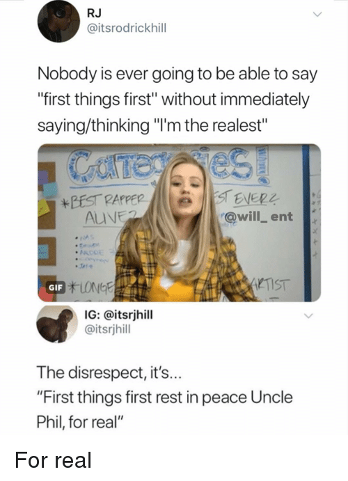"""Gif, Memes, and Peace: RJ  @itsrodrickhill  Nobody is ever going to be able to say  """"first things first"""" without immediately  saying/thinking """"'m the realest""""  @will ent  TIST  GIF  IG: @itsrjhill  @itsrjhill  The disrespect, it's  """"First things first rest in peace Uncle  Phil, for real"""" For real"""