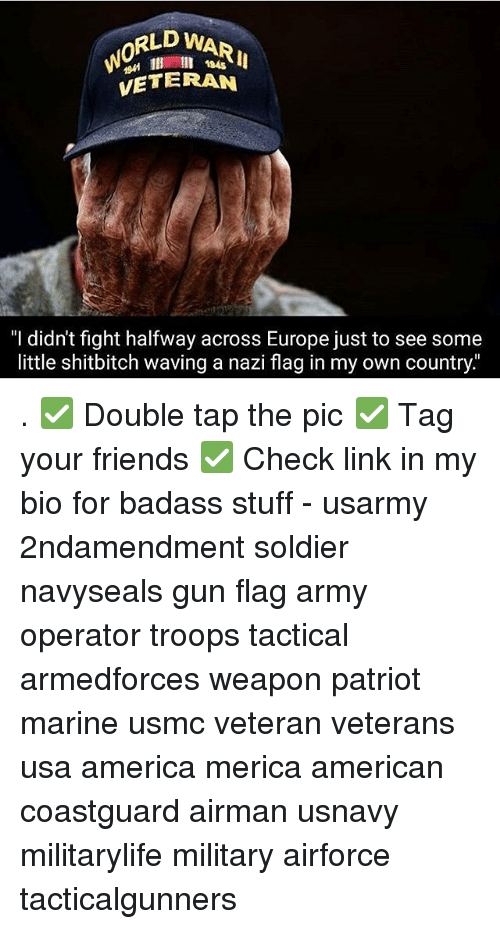 "fightings: RLD WAR  0  194s  VETERAN  ""I didn't fight halfway across Europe just to see some  little shitbitch waving a nazi flag in my own country."" . ✅ Double tap the pic ✅ Tag your friends ✅ Check link in my bio for badass stuff - usarmy 2ndamendment soldier navyseals gun flag army operator troops tactical armedforces weapon patriot marine usmc veteran veterans usa america merica american coastguard airman usnavy militarylife military airforce tacticalgunners"