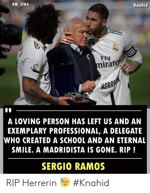 Sergio: RM DNA  Knahid  FIV  irat  0  HBRRA  A LOVING PERSON HAS LEFT US AND AN  EXEMPLARY PROFESSIONAL, A DELEGATE  WHO CREATED A SCHOOL AND AN ETERNAL  SMILE. A MADRIDISTA IS GONE. RIP!  SERGIO RAMOS RIP Herrerin 😓  #Knahid