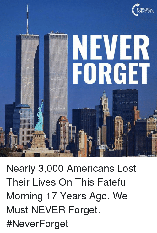 Neverforget: RNING  POINT USA  NEVER  FORGET  13 Nearly 3,000 Americans Lost Their Lives On This Fateful Morning 17 Years Ago.   We Must NEVER Forget.  #NeverForget