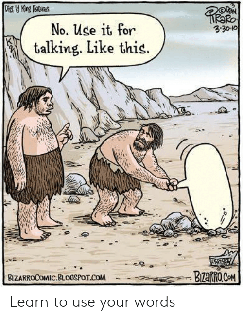 Blogspot: Ro  3.3010  No. Use it for  talking. Like this.  L1  BIZARROCOMIC.BLOGSPOT COM Learn to use your words