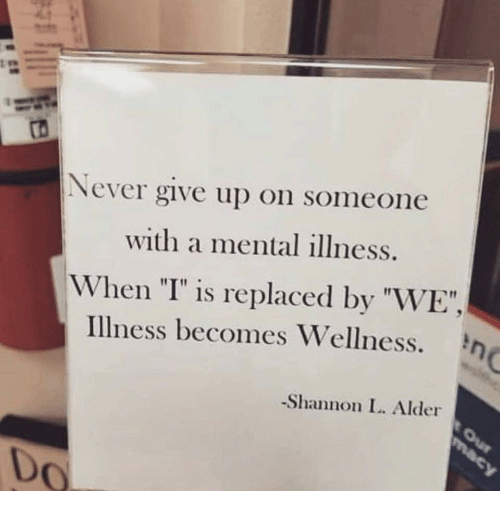 """Wellness: ro  Never give up on someone  with a mental illness.  When """"I"""" is replaced by """"WE"""",  Illness becomes Wellness.  Shannon I. Alder  Do"""