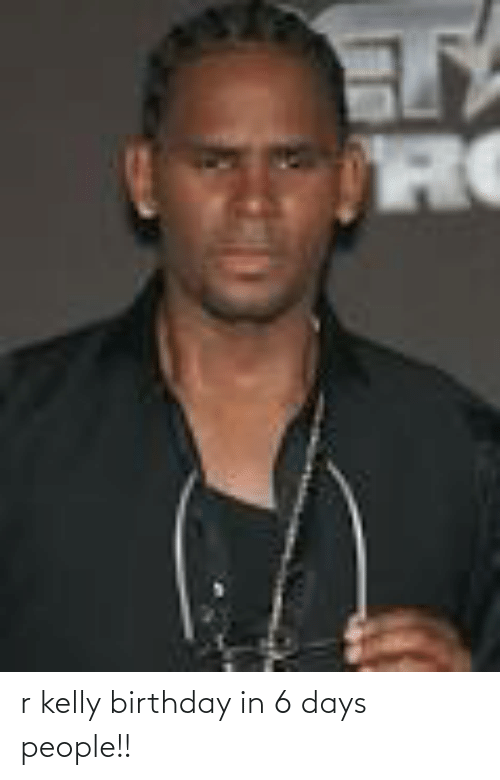 R. Kelly: RO r kelly birthday in 6 days people!!