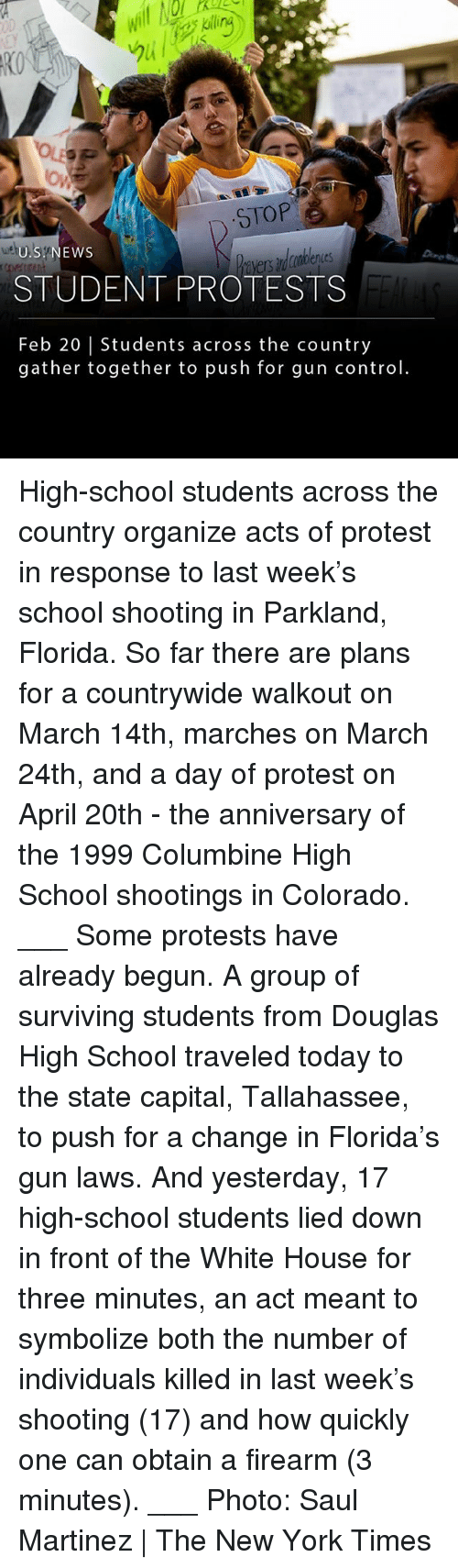 April 20th: RO  STOP  U.S NEWS  STUDENT PROTESTS  Feb 20 | Students across the country  gather together to push for gun contro High-school students across the country organize acts of protest in response to last week's school shooting in Parkland, Florida. So far there are plans for a countrywide walkout on March 14th, marches on March 24th, and a day of protest on April 20th - the anniversary of the 1999 Columbine High School shootings in Colorado. ___ Some protests have already begun. A group of surviving students from Douglas High School traveled today to the state capital, Tallahassee, to push for a change in Florida's gun laws. And yesterday, 17 high-school students lied down in front of the White House for three minutes, an act meant to symbolize both the number of individuals killed in last week's shooting (17) and how quickly one can obtain a firearm (3 minutes). ___ Photo: Saul Martinez | The New York Times