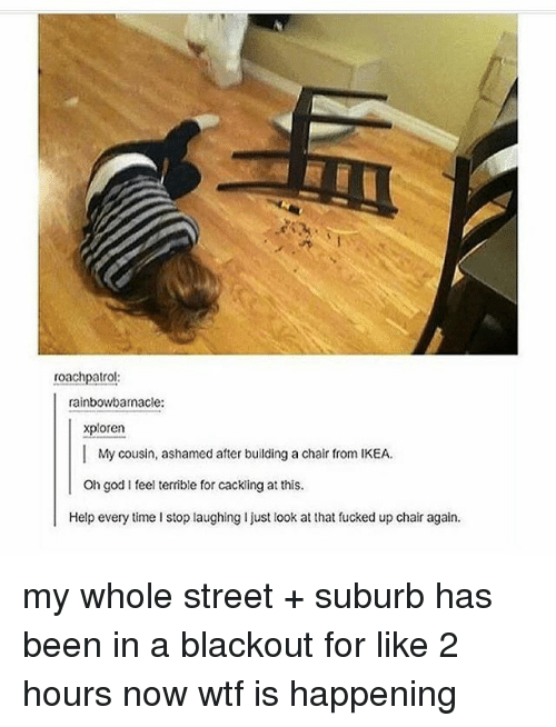 Just Look At That: roachpatrol:  rainbowbarnacle:  xploren  | My cousin, ashamed after building a chair from IKEA.  Oh god I feel terrible for cacking at this  Help every time I stop laughing I just look at that fucked up chair again. my whole street + suburb has been in a blackout for like 2 hours now wtf is happening