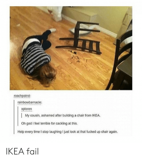 Just Look At That: roachpatrol:  rainbowbarnacle:  xploren  | My cousin, ashamed after building a chair from IKEA  Oh god I feel terrible for cackling at this.  Help every time I stop laughing I just look at that fucked up chair again. IKEA fail