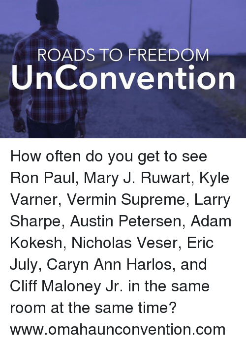 Memes, Supreme, and Ron Paul: ROADS TO FREEDOM  UnConvention How often do you get to see Ron Paul, Mary J. Ruwart, Kyle Varner, Vermin Supreme, Larry Sharpe, Austin Petersen, Adam Kokesh, Nicholas Veser, Eric July,  Caryn Ann Harlos, and Cliff Maloney Jr. in the same room at the same time?   www.omahaunconvention.com