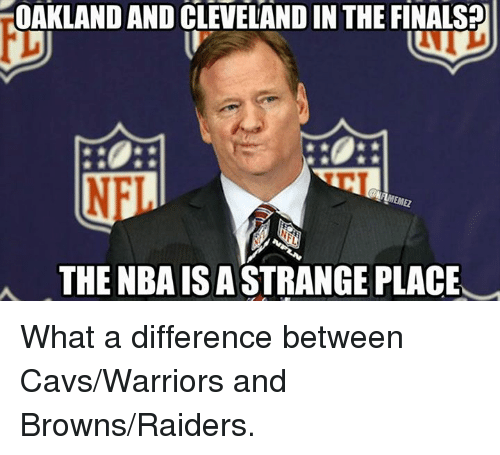 Cavs, Finals, and Nba: rOAKLAND AND CLEVELANDIN THE FINALS  NFI  A THE NBA IS ASTRANGE PLACE What a difference between Cavs/Warriors and Browns/Raiders.