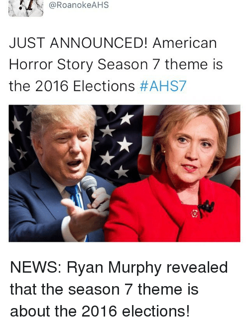 2016 Elections: @RoanokeAHS  JUST ANNOUNCED! American  Horror Story Season 7 theme is  the 2016 Elections  NEWS: Ryan Murphy revealed that the season 7 theme is about the 2016 elections!
