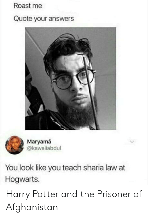 prisoner: Roast me  Quote your answers  Maryamá  @kawaiiabdul  You look like you teach sharia law at  Hogwarts. Harry Potter and the Prisoner of Afghanistan