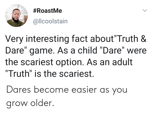 "Game, Truth, and Grow:  #RoastMe  @llcoolstain  Very interesting fact about""Truth &  Dare"" game. As a child ""Dare"" were  the scariest option. As an adult  ""Truth"" is the scariest.  II Dares become easier as you grow older."