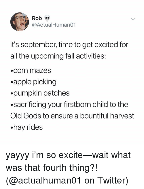 Apple, Fall, and Memes: Rob  @ActualHumano1  it's september, time to get excited for  all the upcoming fall activities  .corn mazesS  .apple picking  .pumpkin patches  .sacrificing your firstborn child to the  Old Gods to ensure a bountiful harvest  .hav rides yayyy i'm so excite—wait what was that fourth thing?! (@actualhuman01 on Twitter)