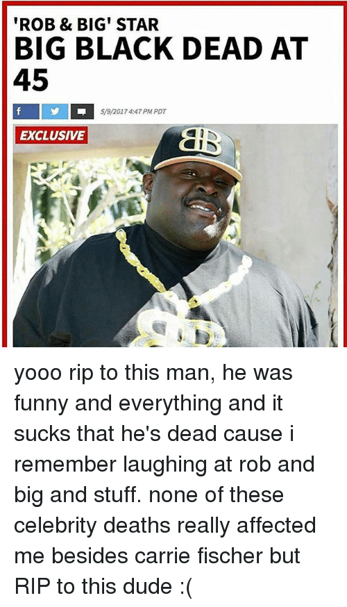 Rob Big: 'ROB & BIG STAR  BIG BLACK DEAD AT  45  5/9/2017 4:47 PM PDT  EXCLUSIVE yooo rip to this man, he was funny and everything and it sucks that he's dead cause i remember laughing at rob and big and stuff. none of these celebrity deaths really affected me besides carrie fischer but RIP to this dude :(