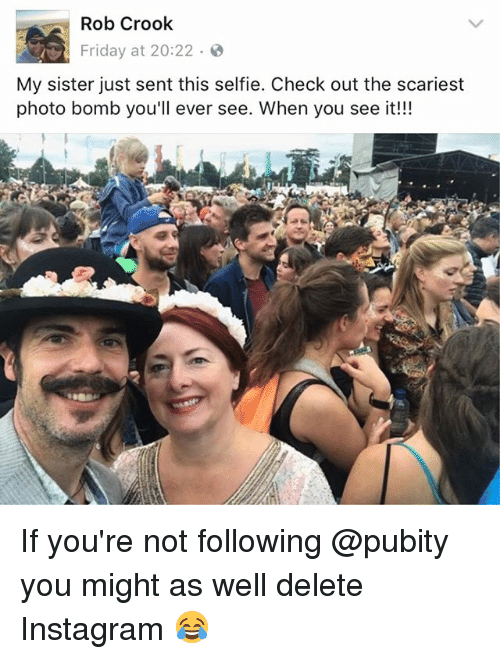 Friday, Instagram, and Memes: Rob Crook  Friday at 20:22  My sister just sent this selfie. Check out the scariest  photo bomb you'll ever see. When you see it!!! If you're not following @pubity you might as well delete Instagram 😂