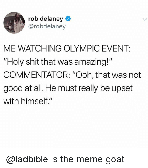 "Funny, Meme, and Shit: rob delaney  @robdelaney  ME WATCHING OLYMPIC EVENT:  ""Holy shit that was amazing!""  COMMENTATOR: ""Ooh, that was not  good at all. He must really be upset  with himself."" @ladbible is the meme goat!"