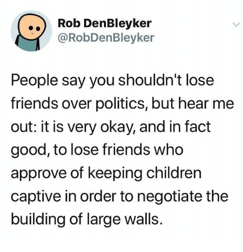 captive: ..) Rob DenBleyker  @RobDenBleyker  People say you shouldn't lose  friends over politics, but hear me  out: it is very okay, and in fact  good, to lose friends who  approve of keeping children  captive in order to negotiate the  building of large walls.