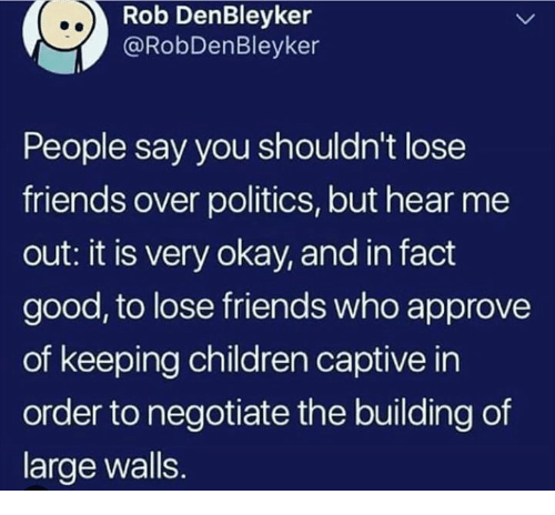 captive: Rob DenBleyker  @RobDenBleyker  People say you shouldn't lose  friends over politics, but hear me  out: it is very okay, and in fact  good, to lose friends who approve  of keeping children captive in  order to negotiate the building of  large walls