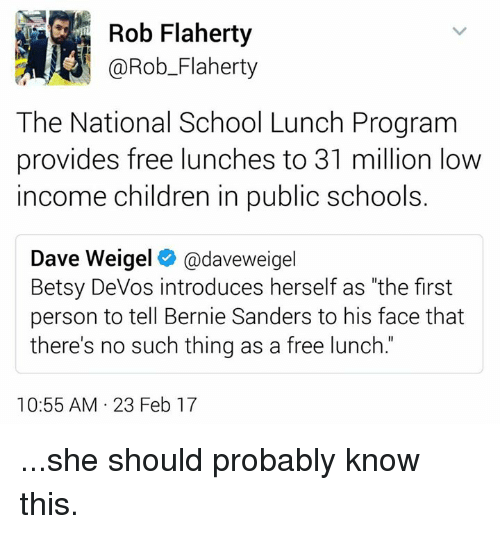 "Bernie Sanders, Children, and Memes: Rob Flaherty  @Rob Flaherty  The National School Lunch Program  provides free lunches to 31 million low  income Children in public school  Dave Weigel  daveweigel  Betsy DeVos introduces herself as ""the first  person to tell Bernie Sanders to his face that  there's no such thing as a free lunch.  10:55 AM 23 Feb 17 ...she should probably know this."