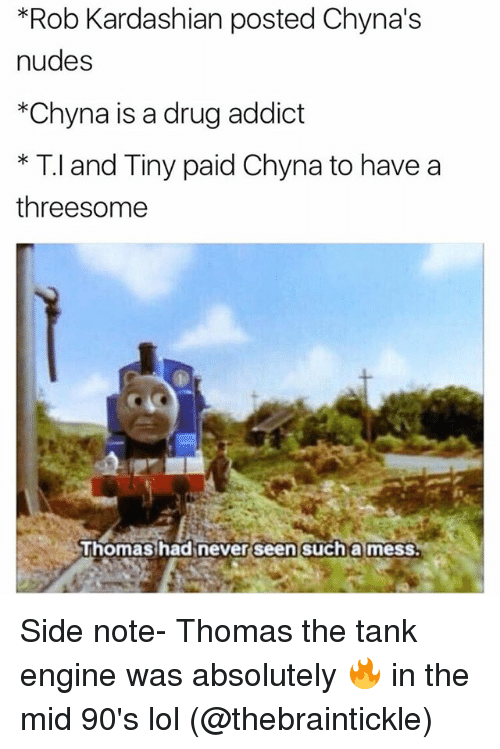 thomas the tank engine: *Rob Kardashian posted Chyna's  nudes  *Chyna is a drug addict  * T.l and Tiny paid Chyna to have a  threesome  uhomas hadinever seen such a mess. Side note- Thomas the tank engine was absolutely 🔥 in the mid 90's lol (@thebraintickle)