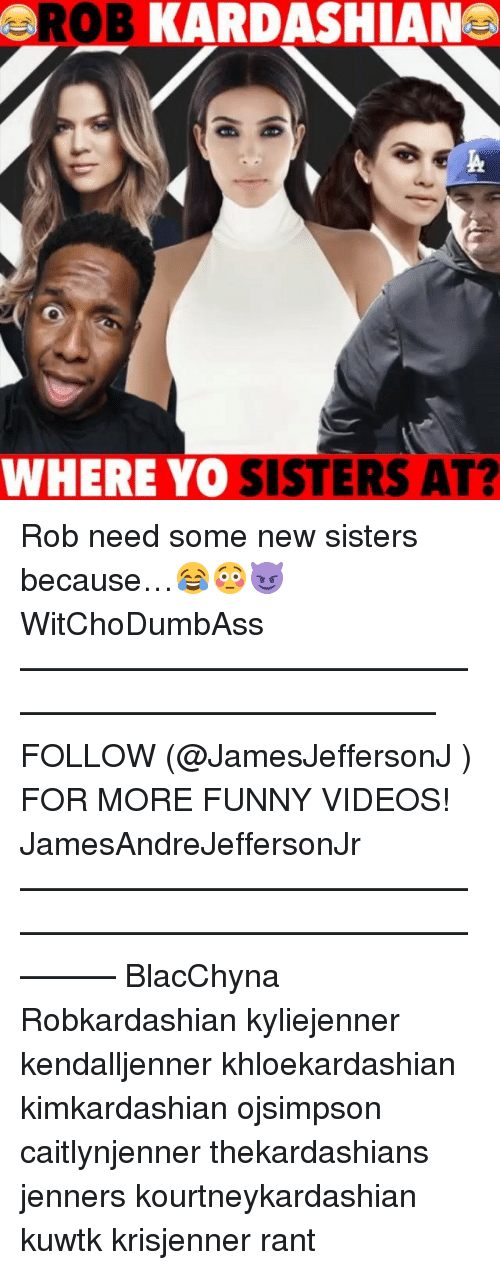 kuwtk: ROB KARDASHIAN  WHERE YO SISTERS AT? Rob need some new sisters because…😂😳😈 WitChoDumbAss ——————————————————————————— FOLLOW (@JamesJeffersonJ ) FOR MORE FUNNY VIDEOS! JamesAndreJeffersonJr ——————————————————————————————— BlacChyna Robkardashian kyliejenner kendalljenner khloekardashian kimkardashian ojsimpson caitlynjenner thekardashians jenners kourtneykardashian kuwtk krisjenner rant