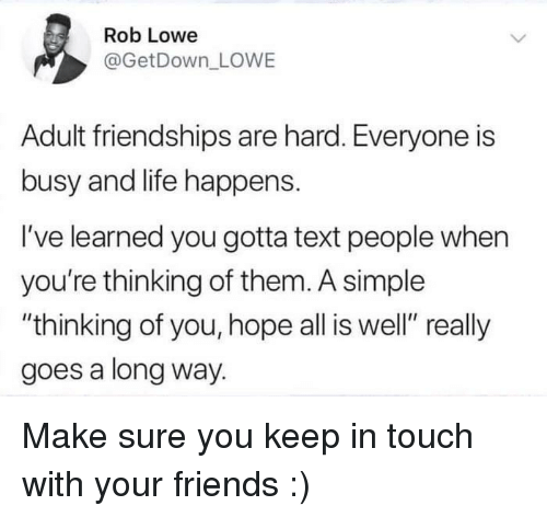 "rob lowe: Rob Lowe  @GetDown LOWE  Adult friendships are hard. Everyone is  busy and life happens.  I've learned you gotta text people when  you're thinking of them. A simple  ""thinking of you, hope all is well"" really  goes a long way. Make sure you keep in touch with your friends :)"
