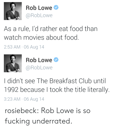 rob lowe: Rob Lowe  @RobLowe  As a rule, I'd rather eat food than  watch movies about food.  2:53 AM 06 Aug 14   Rob Lowe  @RobLowe  I didn't see The Breakfast Club until  1992 because I took the title literally.  3:23 AM 06Aug 14 rosiebeck:  Rob Lowe is so fucking underrated.