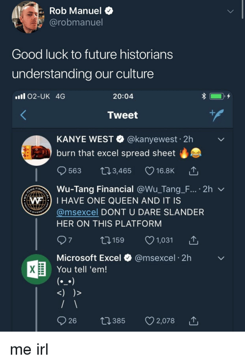 Future, Kanye, and Microsoft: Rob Manuel $  @robmanuel  Good luck to future historians  understanding our culture  ll 02-UK 4G  20:04  Tweet  KANYE WEST @kanyewest 2h  burn that excel spread sheet  0  563 t03,465 16.8K  Wu-Tang Financial @Wu-Tang-F.., . 2h ﹀  @msexcel DONT U DARE SLANDER  WI HAVE ONE QUEEN AND IT IS  DIVERS  HER ON THIS PLATFORM  1159 1,031  Microsoft Excel  You tell 'em!  @msexcel 2h me irl