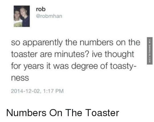 Toastie: rob  @rob mhan  so apparently the numbers on the  toaster are minutes? ive thought  for years it was degree of toasty-  ness  2014-12-02, 1:17 PM Numbers On The Toaster