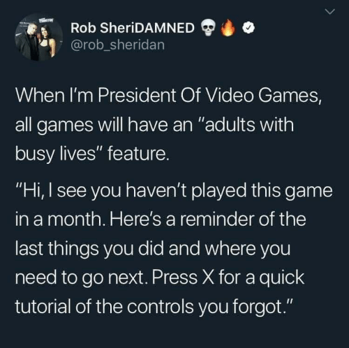 "Video Games, Game, and Games: Rob SheriDAMNED  @rob_sheridan  When I'm President Of Video Games,  all games will have an ""adults with  busy lives"" feature.  ""Hi, I see you haven't played this game  in a month. Here's a reminder of the  last things you did and where you  need to go next. Press X for a quick  tutorial of the controls you forgot."""
