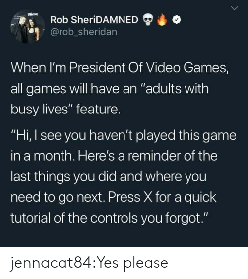 "Have An: Rob SheriDAMNED  @rob_sheridan  When I'm President Of Video Games,  all games will have an ""adults with  busy lives"" feature.  ""Hi, I see you haven't played this game  in a month. Here's a reminder of the  last things you did and where you  need to go next. Press X for a quick  tutorial of the controls you forgot."" jennacat84:Yes please"
