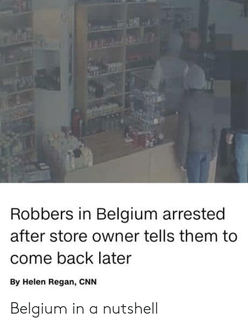 robbers: Robbers in Belgium arrested  after store owner tells them to  come back later  By Helen Regan, CNN Belgium in a nutshell