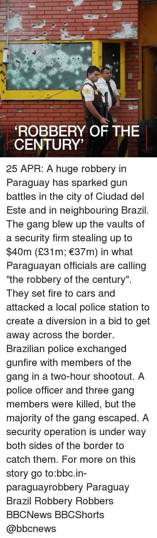 "Diversion: ROBBERY OF THE  CENTURY' 25 APR: A huge robbery in Paraguay has sparked gun battles in the city of Ciudad del Este and in neighbouring Brazil. The gang blew up the vaults of a security firm stealing up to $40m (£31m; €37m) in what Paraguayan officials are calling ""the robbery of the century"". They set fire to cars and attacked a local police station to create a diversion in a bid to get away across the border. Brazilian police exchanged gunfire with members of the gang in a two-hour shootout. A police officer and three gang members were killed, but the majority of the gang escaped. A security operation is under way both sides of the border to catch them. For more on this story go to:bbc.in-paraguayrobbery Paraguay Brazil Robbery Robbers BBCNews BBCShorts @bbcnews"