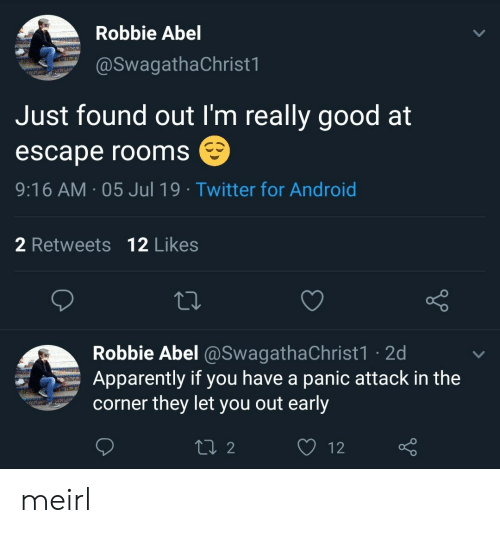 Android, Apparently, and Twitter: Robbie Abel  @SwagathaChrist1  Just found out I'm really good at  escape rooms  9:16 AM 05 Jul 19 Twitter for Android  2 Retweets 12 Likes  Robbie Abel @SwagathaChrist1 2d  Apparently if you have a panic attack in the  corner they let you out early  L2  12 meirl