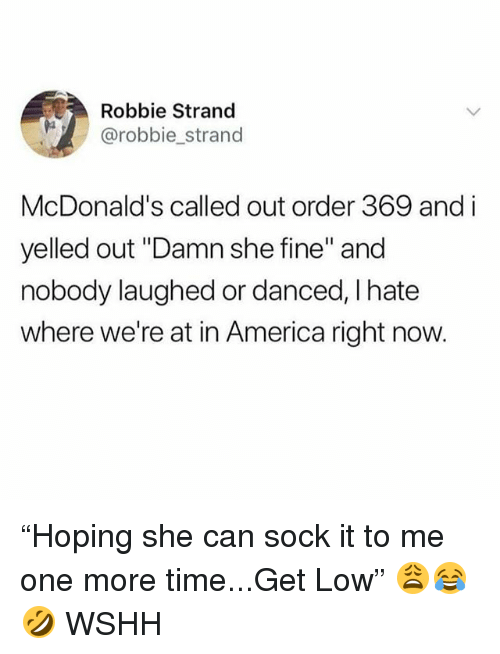 """get low: Robbie Strand  @robbie_strand  McDonald's called out order 369 and i  yelled out """"Damn she fine"""" and  nobody laughed or danced, I hate  where we're at in America right now. """"Hoping she can sock it to me one more time...Get Low"""" 😩😂🤣 WSHH"""