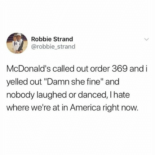 """America, McDonalds, and Memes: Robbie Strand  @robbie_strand  McDonald's called out order 369 and i  yelled out """"Damn she fine"""" and  nobody laughed or danced, I hate  where we're at in America right now."""