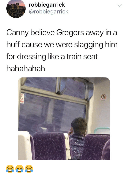 Memes, Huff, and Train: robbiegarrick  @robbiegarrick  Canny believe Gregors away in a  huff cause we were slagging him  for dressing like a train seat  hahahahah 😂😂😂