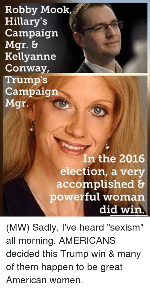"""2016 Elections: Robby Mook,  Hillary's  Campaign  Mgr.  Kellyanne  Conway,  Trump's  Campaign  Mgr.  In the 2016  election, a very  accomplished &  powerful woman  did win (MW) Sadly, I've heard """"sexism"""" all morning.   AMERICANS decided this Trump win & many of them happen to be great American women."""