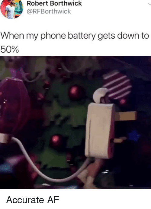 Af, Memes, and Phone: Robert Borthwick  @RFBorthwick  When my phone battery gets down to  50% Accurate AF