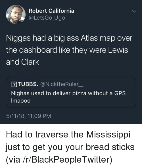 Mississippi: Robert California  @LetsGo_Ugo  Niggas had a big ass Atlas map over  the dashboard like they were Lewis  and Clark  ITUBB$. @NicktheRuler  Nighas used to deliver pizza without a GPS  Imaooo  5/11/18, 11:09 PM <p>Had to traverse the Mississippi just to get you your bread sticks (via /r/BlackPeopleTwitter)</p>