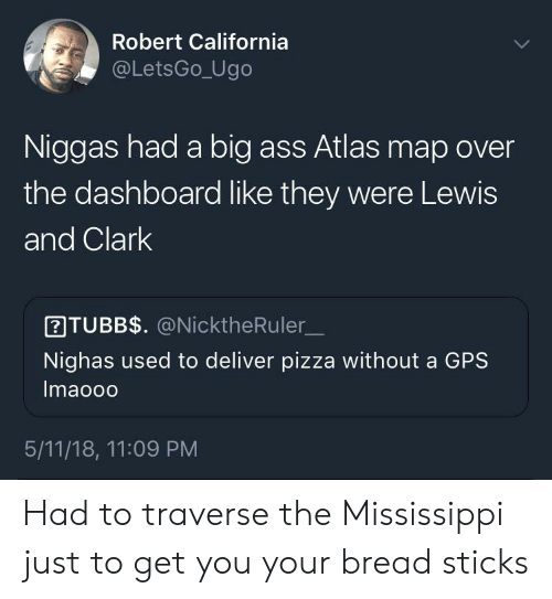 Mississippi: Robert California  @LetsGo_Ugo  Niggas had a big ass Atlas map over  the dashboard like they were Lewis  and Clark  ITUBB$. @NicktheRuler  Nighas used to deliver pizza without a GPS  Imaooo  5/11/18, 11:09 PM Had to traverse the Mississippi just to get you your bread sticks