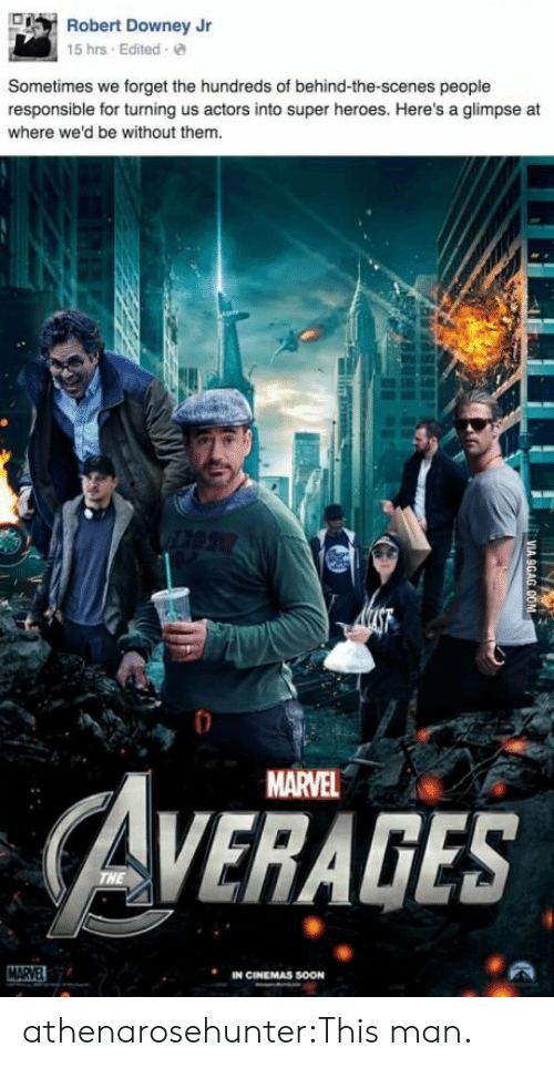 Robert Downey Jr., Soon..., and Tumblr: Robert Downey Jr  15 hrs Edited e  Sometimes we forget the hundreds of behind-the-scenes people  responsible for turning us actors into super heroes. Here's a glimpse at  where we'd be without them  MARVEL  AVERAGES  IN CINEMAS SOON athenarosehunter:This man.