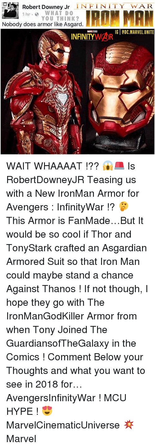 Asgardian: Robert Downey Jr  INFINITY JAR.  hr WHAT DO  IRON MAN  YOU THINK?  Nobody does armor like Asgard  IG @DC MARVEL UNITE  INFINITY  WAR WAIT WHAAAAT !?? 😱🚨 Is RobertDowneyJR Teasing us with a New IronMan Armor for Avengers : InfinityWar !? 🤔 This Armor is FanMade…But It would be so cool if Thor and TonyStark crafted an Asgardian Armored Suit so that Iron Man could maybe stand a chance Against Thanos ! If not though, I hope they go with The IronManGodKiller Armor from when Tony Joined The GuardiansofTheGalaxy in the Comics ! Comment Below your Thoughts and what you want to see in 2018 for… AvengersInfinityWar ! MCU HYPE ! 😍 MarvelCinematicUniverse 💥 Marvel