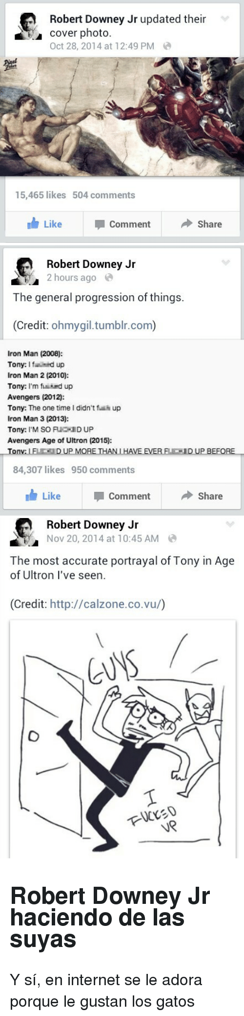 cover photo: Robert Downey Jr updated their  cover photo.  Oct 28, 2014 at 12:49 PM  15,465 likes  504 comments  Like  Comment  ◆ Share   Robert Downey Jir  2 hours ago  The general progression of things.  (Credit: ohmygil.tumblr.com)  Iron Man (2008):  Tony: Ifid up  Iron Man 2 (2010):  Tony: I'm find up  Avengers (2012):  Tony: The one time I didn't f up  Iron Man 3 (2013):  Tony: I'M SO FUCID UP  Avengers Age of Ultron (2015):  on  84,307 likes  950 comments  Like  Comment  Share   Robert Downey Jr  Nov 20, 2014 at 10:45 AM  The most accurate portrayal of Tony in Age  of Ultron I've seen.  (Credit: http://calzone.co.vu/)  UR <h2>Robert Downey Jr haciendo de las suyas</h2><p>Y sí, en internet se le adora porque le gustan los gatos</p>
