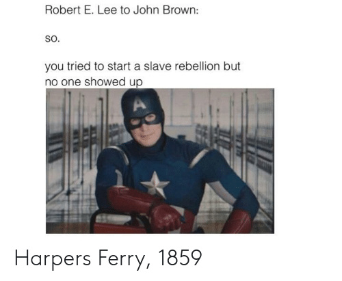 History, Rebellion, and John Brown: Robert E. Lee to John Brown:  SO.  you tried to start a slave rebellion but  no one showed up Harpers Ferry, 1859