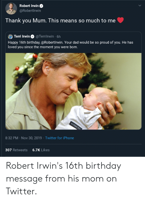 Terri: Robert Irwin  @RobertIrwin  Thank you Mum. This means so much to me  Terri Irwin  Happy 16th birthday,@Robertirwin. Your dad would be so proud of you. He has  loved you since the moment you were born.  @Terrilrwin 6h  AUSTALIA 200  Twitter for iPhone  8:32 PM Nov 30, 2019  6.7K Likes  307 Retweets Robert Irwin's 16th birthday message from his mom on Twitter.