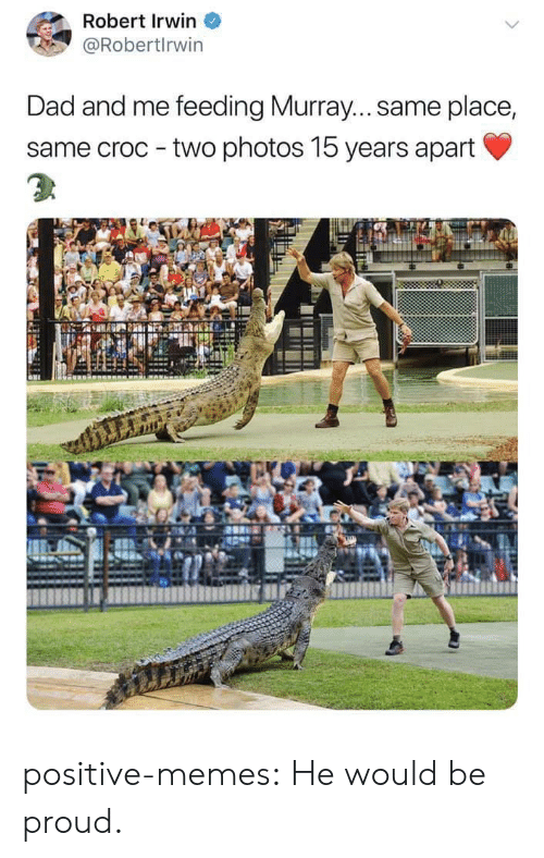 Dad, Memes, and Tumblr: Robert Irwin  @Robertlrwin  Dad and me feeding Murray... same place,  same croc two photos 15 years apart positive-memes:  He would be proud.